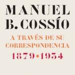 MANUEL B. COSSÍO A TRAVÉS DE SU CORRESPONDENCIA, 1879-1934